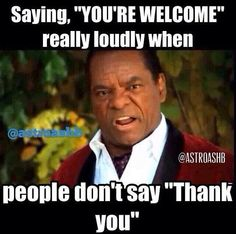 or I say it loudly to myself in the car when I let someone in and they don't wave to me!
