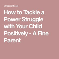 How to Tackle a Power Struggle with Your Child Positively - A Fine Parent