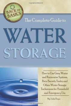 The Complete Guide to Water Storage: How to Use Gray Water and Rainwater Systems, Rain Barrels, Tanks, and Other Water Storage Techniques for Household and Emergency Use (Back to Basics Conserving)