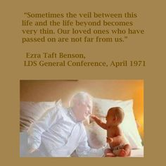 """Sometimes the veil between this life and the life beyond becomes very thin. Our loved ones who have passed on are not far from us.""   ~Ezra Taft Benson"