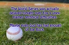 The World Series was actually delayed tonight over Fox's unexplained technical difficulties. Maybe even God has had enough of Joe Buck.