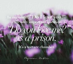"""In my world, """"Do I love you?"""" is the only important question. """"Do you love me?"""" is a prison. It's a torture chamber.   —Byron Katie"""