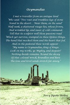 Ozymandias. This poem is a masterpiece, simply elegant and beautiful and in all of this mumbling, it comes to tell that the works of man don't last forever.