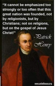 """""""It cannot be emphasized too strongly or too often that this great nation was founded, not by religionists, but by Christians; not on religions, but on the gospel of Jesus Christ!"""" –Patrick Henry"""