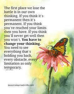 The first place we lose the battle is in our own thinking. If you think it's permanent then it's permanent. If you think you've reached your limits then you have. If you think you'll never get well...
