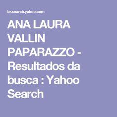 ANA LAURA VALLIN PAPARAZZO - Resultados da busca : Yahoo Search