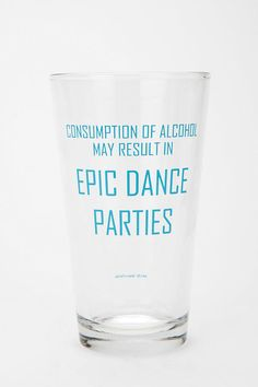 I need these... consumption of alcohol may result in Epic Dance Parties.