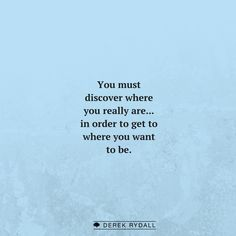 You must discover where you really are...in order to get to where you want to be.