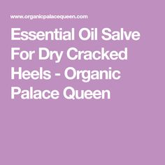 Essential Oil Salve For Dry Cracked Heels - Organic Palace Queen