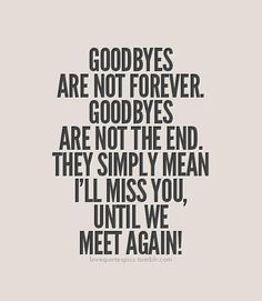 "Goodbyes are not forever. Goodbyes are not the end. They simply mean ""I'll miss you, until we meet again!"" ...Thank you, God."