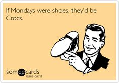 If Mondays were shoes, they'd be Crocs.....cuz they SUCK!!!