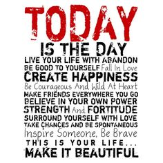 Today is the day, live your life with abandon, be good to yourself, fall in love, create happiness