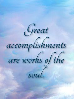 Great accomplishments are works of the soul.