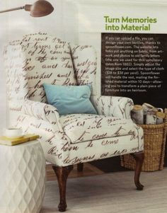 Spoonflower.com allows you to design and create your own fabric. Saw this chair in Country Living magazine and about died... Mamaw's handwriting could live on through upholstery! Or those Civil War letters we have...