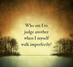 Food for thought - Who am I to judge another when I myself walk imperfectly? ..................................................................................................................................................................................................... self love self care mindfulness meditation buddhism yoga love inner peace inner spirituality chakra chakras well being calm