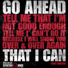 Go ahead, tell me I'm not good enough. Tell me I can't do it, because I will show you over & over again, that I CAN!