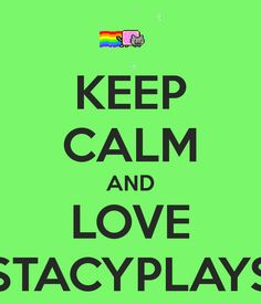Keep Calm And Love Stacyplays