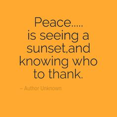 Peace... is seeing a sunset and knowing who to thank. - Author Unknown