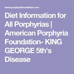Diet Information for All Porphyrias | American Porphyria Foundation- KING GEORGE 5th's Disease
