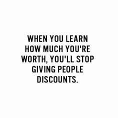 """When you learn how much you're worth, you'll stop giving people discounts."""