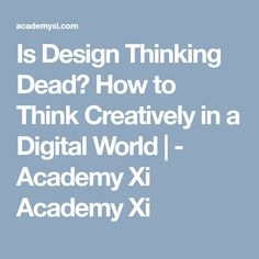 Is Design Thinking Dead? How to Think Creatively in a Digital World | - Academy XiAcademy Xi