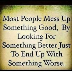 *Most people mess up something good, by looking for something better just to end up with something worse.