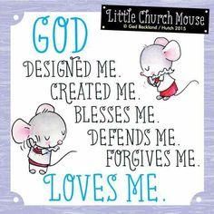 ♥ God designed me. Created me. Blesses me. Defends me. Forgives me. Loves me...Little Church Mouse ♥