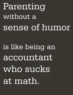 Parenting without a sense of humor . . .