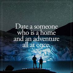 Date a someone who is a home and an adventure all at once.