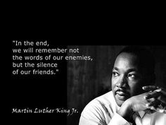 In the end we will not remember the words of our enemies, but the silence of our friends. Marin Luther King Jr.