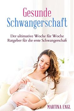 Schwangerschaft: Der ultimative Woche für Woche Ratgeber für die erste Schwangerschaft! (Schwangerschaft, Schwangerschaft und Geburt, Schwangerschaft und ... Schwangerschaftskalender)