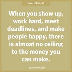"""""""When you show up, work hard, meet deadlines, and make people happy, there is almost no ceiling to the money you can make"""" - Dave Ramsey"""