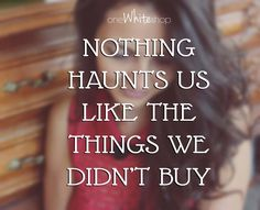 Nothing hounts us like the things we didn't buy! #quotes
