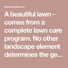 "A beautiful lawn - comes from a complete lawn care program. No other landscape element determines the general ""curb appeal"" of a home. [LEARN MORE]"