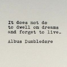 It does not do to dwell on dreams and forget to live.   Albus Dumbledore.