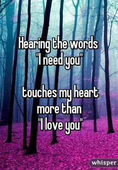 """Hearing the words  """"I need you""""   touches my heart more than  """"I love you"""""""