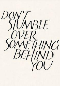 Real Talk   don't stumble over something behind you via @Whitney Clark Thayne