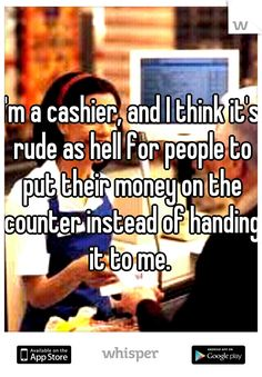 I'm a cashier, and I think it's rude as hell for people to put their money on the counter instead of handing it to me.