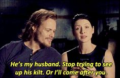 "(gif) - Caitriona: ""He's my husband. Stop trying to see up his kilt. Or I'll come after you."" Sam: ""Yeah, watch it. She will."""