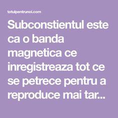 Subconstientul este ca o banda magnetica ce inregistreaza tot ce se petrece pentru a reproduce mai tarziu toate gandurile in situatiile vietii Mai
