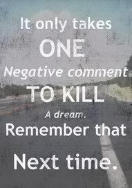 it only takes one negative comment to kill a dream. remember that next time.