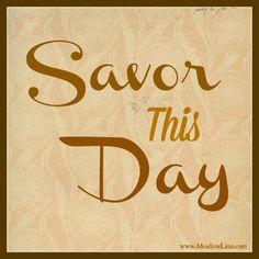 Savor Today!!