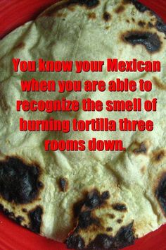 LOL..I'm not Mexican, but I cook plenty of Mexican food & have burnt a few tortias!