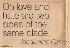 Oh love and hate are two sides of the same blade. Jacqueline Carey