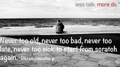 Never too old , never too bad, never too late, never too sick to start from scratch.
