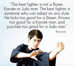The best fighter is not a Boxer, Karate or Judo man. The best fighter is someone who can adapt on any style. He kicks too good for a Boxer, Throws too good for a karate man, and punches too good for a Judo man. Jiu Jitsu, Kung Fu, Fortes Fortuna Adiuvat, Martial Arts Quotes, Martial Arts Women, Jeet Kune Do, Bruce Lee Quotes, Motivational Quotes, Inspirational Quotes