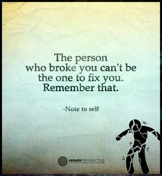 The person who broke you can't be the one to fix you. Remember that. Note to self.
