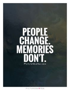 People change. Memories don't. Picture Quotes.