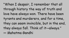 """""""When I despair, I remember that all through history the way of truth and love have always won. There have been tyrants and murderers, and for a time, they can seem invincible, but in the end, they always fall. Think of it–always."""" ― Mahatma Gandhi"""