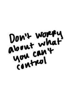 Don't worry about what you can't control.